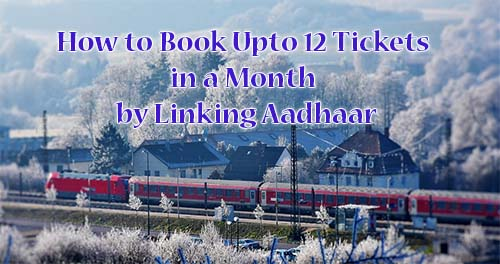 Book Upto 12 Train Tickets in a Month by Linking Aadhaar