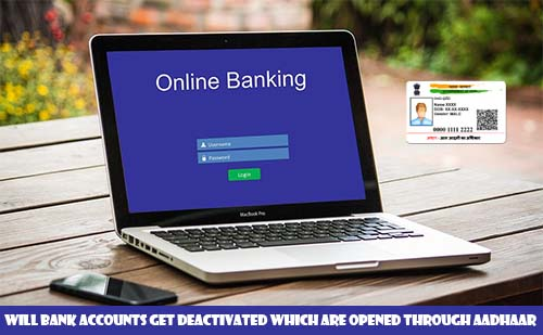 Will Bank Accounts get Deactivated which are opened through Aadhaar