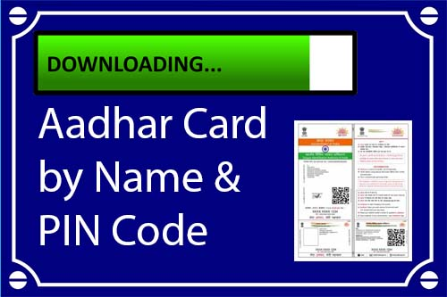 Aadhar Card Download by Name and PIN Code